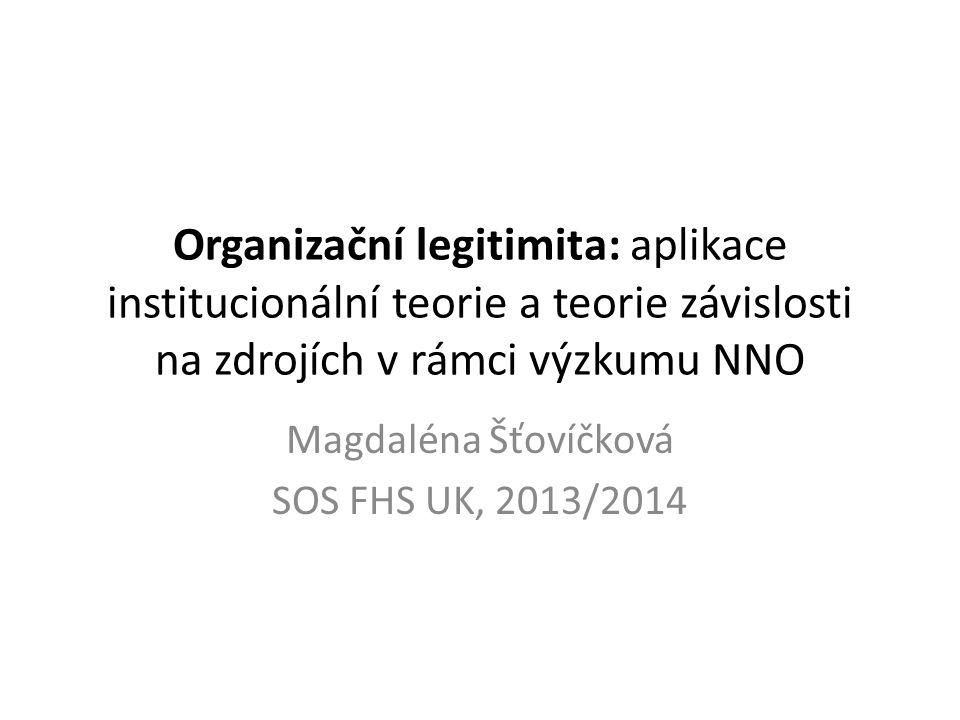 Organizační legitimita: aplikace institucionální teorie a teorie závislosti na zdrojích v rámci výzkumu NNO Magdaléna Šťovíčková SOS FHS UK, 2013/2014