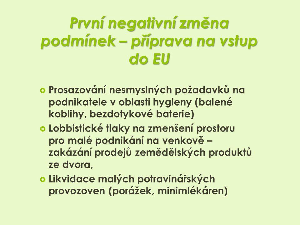 První negativní změna podmínek – příprava na vstup do EU  Prosazování nesmyslných požadavků na podnikatele v oblasti hygieny (balené koblihy, bezdotykové baterie)  Lobbistické tlaky na zmenšení prostoru pro malé podnikání na venkově – zakázání prodejů zemědělských produktů ze dvora,  Likvidace malých potravinářských provozoven (porážek, minimlékáren)