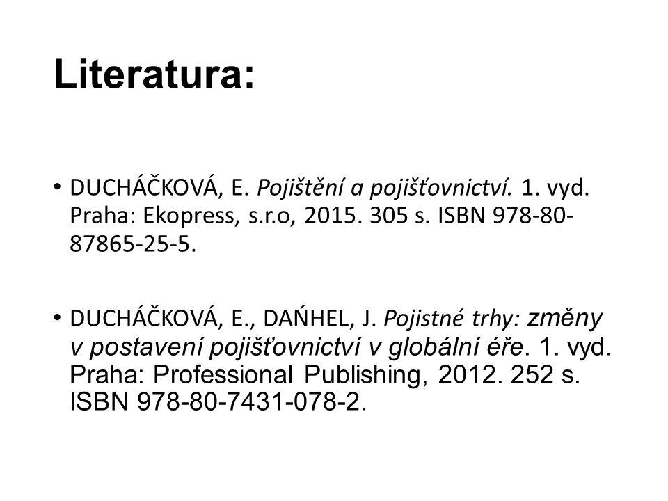 Literatura: DUCHÁČKOVÁ, E. Pojištění a pojišťovnictví. 1. vyd. Praha: Ekopress, s.r.o, 2015. 305 s. ISBN 978-80- 87865-25-5. DUCHÁČKOVÁ, E., DAŃHEL, J