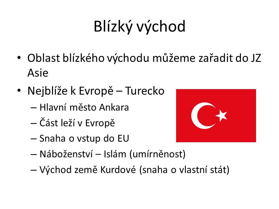 Blízký východ Oblast blízkého východu můžeme zařadit do JZ Asie Nejblíže k Evropě – Turecko – Hlavní město Ankara – Část leží v Evropě – Snaha o vstup do EU – Náboženství – Islám (umírněnost) – Východ země Kurdové (snaha o vlastní stát)