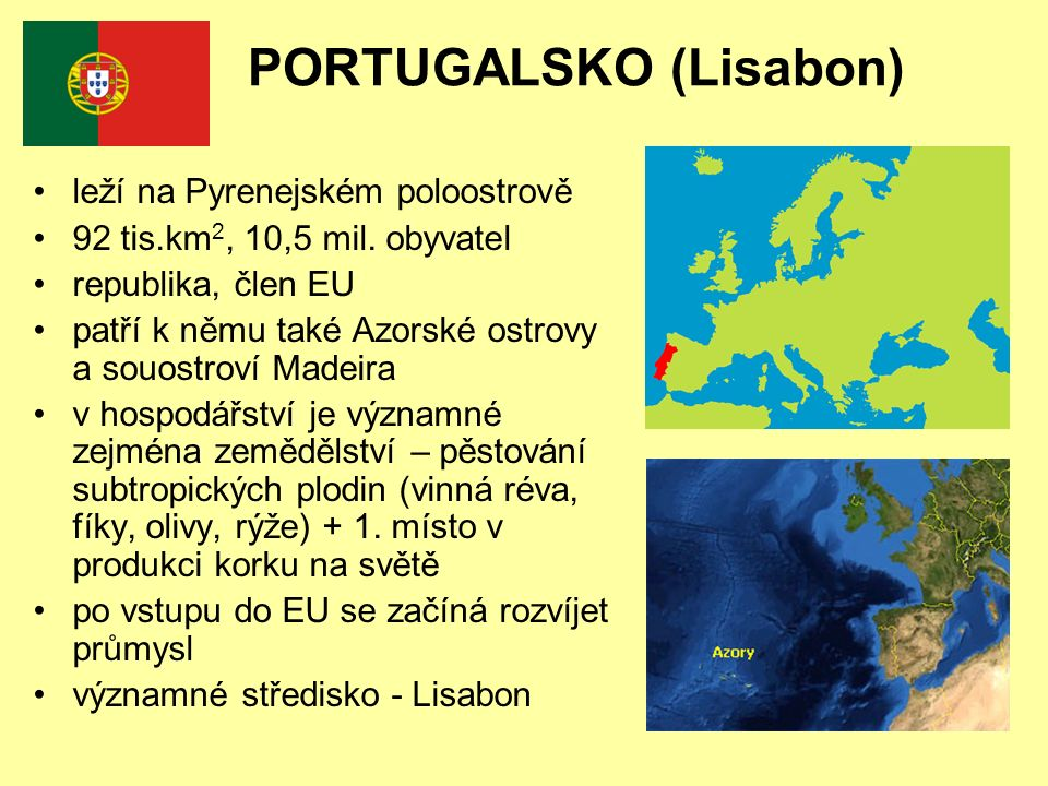 PORTUGALSKO (Lisabon) leží na Pyrenejském poloostrově 92 tis.km 2, 10,5 mil. obyvatel republika, člen EU patří k němu také Azorské ostrovy a souostrov
