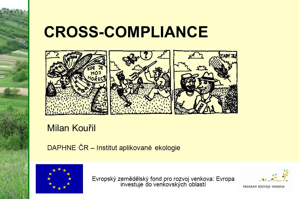 CROSS-COMPLIANCE Milan Kouřil DAPHNE ČR – Institut aplikované ekologie Evropský zemědělský fond pro rozvoj venkova: Evropa investuje do venkovských ob