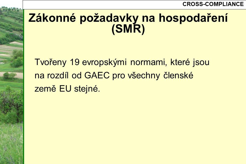 CROSS-COMPLIANCE Zákonné požadavky na hospodaření (SMR) Tvořeny 19 evropskými normami, které jsou na rozdíl od GAEC pro všechny členské země EU stejn