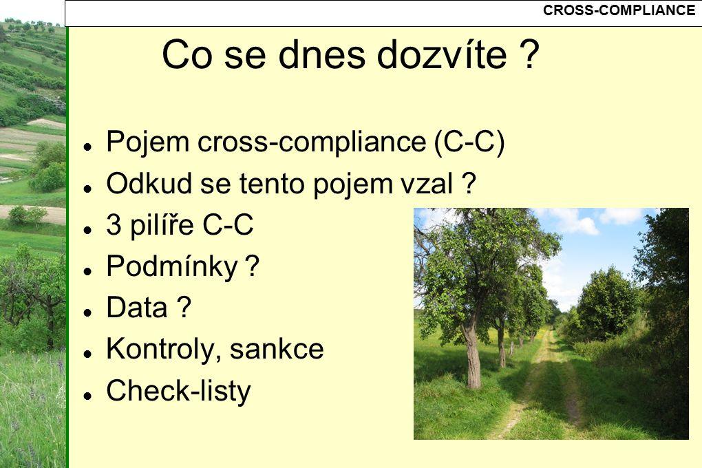 CROSS-COMPLIANCE Co se dnes dozvíte ? Pojem cross-compliance (C-C) Odkud se tento pojem vzal ? 3 pilíře C-C Podmínky ? Data ? Kontroly, sankce Check-