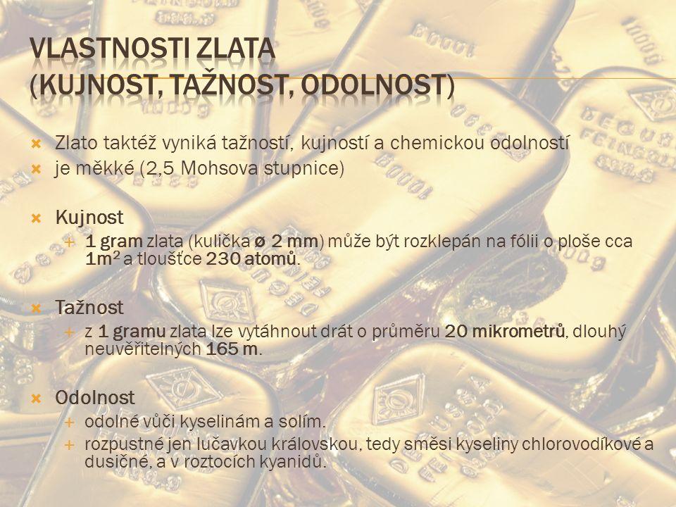  Zlato taktéž vyniká tažností, kujností a chemickou odolností  je měkké (2,5 Mohsova stupnice)  Kujnost  1 gram zlata (kulička ø 2 mm) může být rozklepán na fólii o ploše cca 1m 2 a tloušťce 230 atomů.