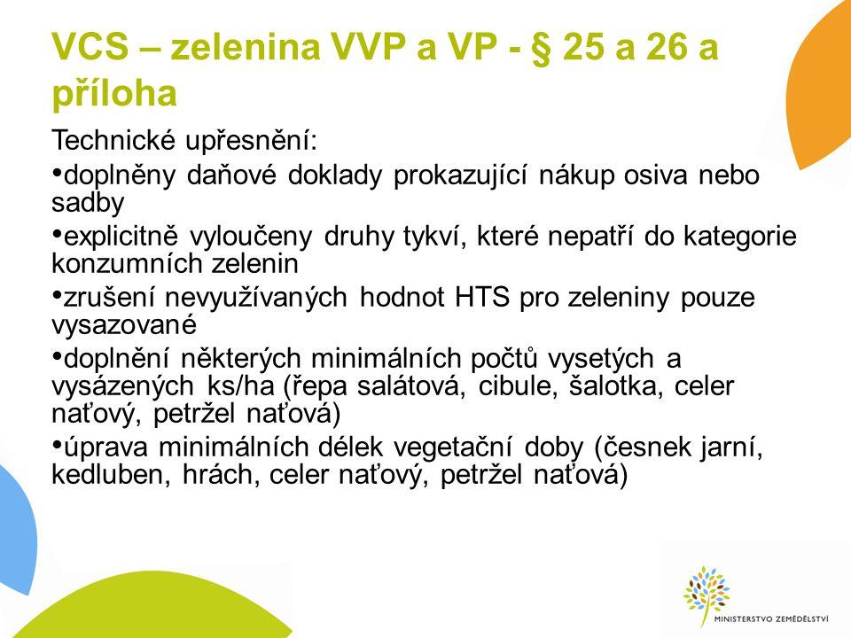 VCS – zelenina VVP a VP - § 25 a 26 a příloha Technické upřesnění: doplněny daňové doklady prokazující nákup osiva nebo sadby explicitně vyloučeny druhy tykví, které nepatří do kategorie konzumních zelenin zrušení nevyužívaných hodnot HTS pro zeleniny pouze vysazované doplnění některých minimálních počtů vysetých a vysázených ks/ha (řepa salátová, cibule, šalotka, celer naťový, petržel naťová) úprava minimálních délek vegetační doby (česnek jarní, kedluben, hrách, celer naťový, petržel naťová)
