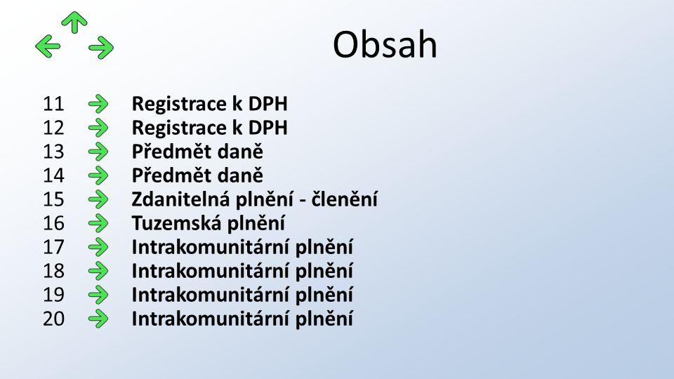 Obsah Registrace k DPH11 Registrace k DPH12 Předmět daně13 Předmět daně14 Zdanitelná plnění - členění15 Tuzemská plnění16 Intrakomunitární plnění17 Intrakomunitární plnění18 Intrakomunitární plnění19 Intrakomunitární plnění20