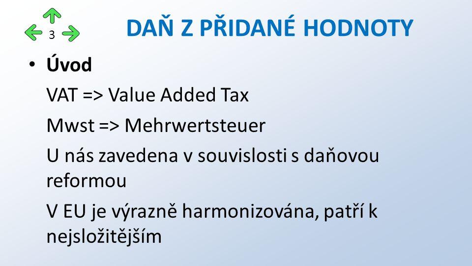 Úvod VAT => Value Added Tax Mwst => Mehrwertsteuer U nás zavedena v souvislosti s daňovou reformou V EU je výrazně harmonizována, patří k nejsložitějším DAŇ Z PŘIDANÉ HODNOTY 3