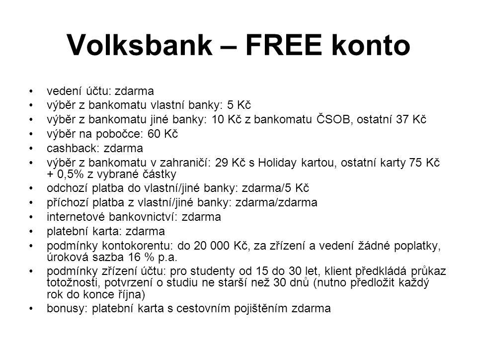 Volksbank – FREE konto vedení účtu: zdarma výběr z bankomatu vlastní banky: 5 Kč výběr z bankomatu jiné banky: 10 Kč z bankomatu ČSOB, ostatní 37 Kč výběr na pobočce: 60 Kč cashback: zdarma výběr z bankomatu v zahraničí: 29 Kč s Holiday kartou, ostatní karty 75 Kč + 0,5% z vybrané částky odchozí platba do vlastní/jiné banky: zdarma/5 Kč příchozí platba z vlastní/jiné banky: zdarma/zdarma internetové bankovnictví: zdarma platební karta: zdarma podmínky kontokorentu: do 20 000 Kč, za zřízení a vedení žádné poplatky, úroková sazba 16 % p.a.