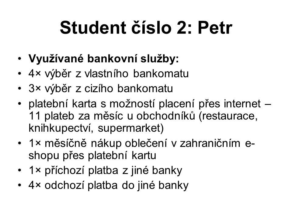 Student číslo 2: Petr Využívané bankovní služby: 4× výběr z vlastního bankomatu 3× výběr z cizího bankomatu platební karta s možností placení přes internet – 11 plateb za měsíc u obchodníků (restaurace, knihkupectví, supermarket) 1× měsíčně nákup oblečení v zahraničním e- shopu přes platební kartu 1× příchozí platba z jiné banky 4× odchozí platba do jiné banky