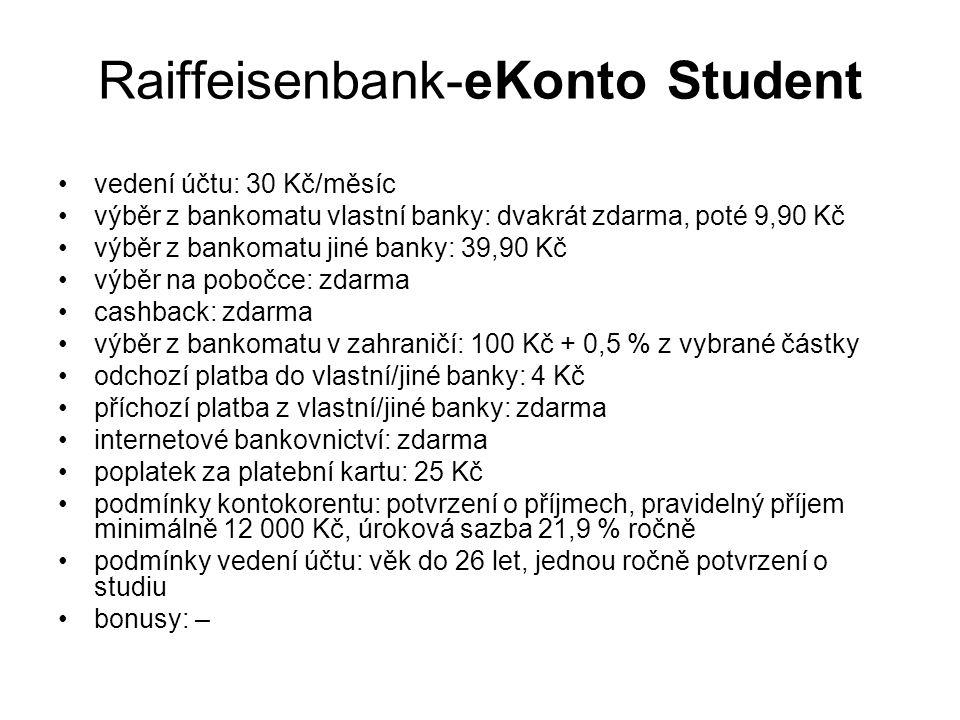 Raiffeisenbank-eKonto Student vedení účtu: 30 Kč/měsíc výběr z bankomatu vlastní banky: dvakrát zdarma, poté 9,90 Kč výběr z bankomatu jiné banky: 39,90 Kč výběr na pobočce: zdarma cashback: zdarma výběr z bankomatu v zahraničí: 100 Kč + 0,5 % z vybrané částky odchozí platba do vlastní/jiné banky: 4 Kč příchozí platba z vlastní/jiné banky: zdarma internetové bankovnictví: zdarma poplatek za platební kartu: 25 Kč podmínky kontokorentu: potvrzení o příjmech, pravidelný příjem minimálně 12 000 Kč, úroková sazba 21,9 % ročně podmínky vedení účtu: věk do 26 let, jednou ročně potvrzení o studiu bonusy: –