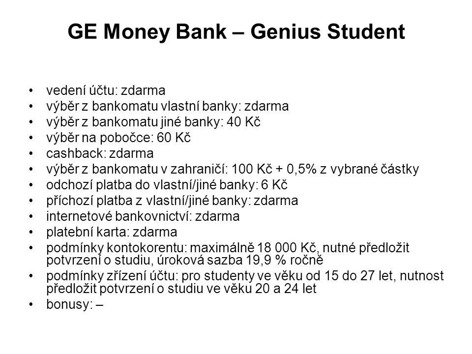 GE Money Bank – Genius Student vedení účtu: zdarma výběr z bankomatu vlastní banky: zdarma výběr z bankomatu jiné banky: 40 Kč výběr na pobočce: 60 Kč cashback: zdarma výběr z bankomatu v zahraničí: 100 Kč + 0,5% z vybrané částky odchozí platba do vlastní/jiné banky: 6 Kč příchozí platba z vlastní/jiné banky: zdarma internetové bankovnictví: zdarma platební karta: zdarma podmínky kontokorentu: maximálně 18 000 Kč, nutné předložit potvrzení o studiu, úroková sazba 19,9 % ročně podmínky zřízení účtu: pro studenty ve věku od 15 do 27 let, nutnost předložit potvrzení o studiu ve věku 20 a 24 let bonusy: –