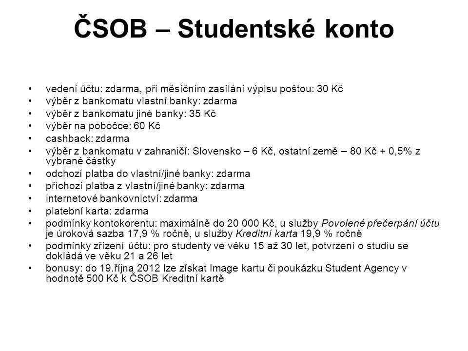 ČSOB – Studentské konto vedení účtu: zdarma, při měsíčním zasílání výpisu poštou: 30 Kč výběr z bankomatu vlastní banky: zdarma výběr z bankomatu jiné banky: 35 Kč výběr na pobočce: 60 Kč cashback: zdarma výběr z bankomatu v zahraničí: Slovensko – 6 Kč, ostatní země – 80 Kč + 0,5% z vybrané částky odchozí platba do vlastní/jiné banky: zdarma příchozí platba z vlastní/jiné banky: zdarma internetové bankovnictví: zdarma platební karta: zdarma podmínky kontokorentu: maximálně do 20 000 Kč, u služby Povolené přečerpání účtu je úroková sazba 17,9 % ročně, u služby Kreditní karta 19,9 % ročně podmínky zřízení účtu: pro studenty ve věku 15 až 30 let, potvrzení o studiu se dokládá ve věku 21 a 26 let bonusy: do 19.října 2012 lze získat Image kartu či poukázku Student Agency v hodnotě 500 Kč k ČSOB Kreditní kartě