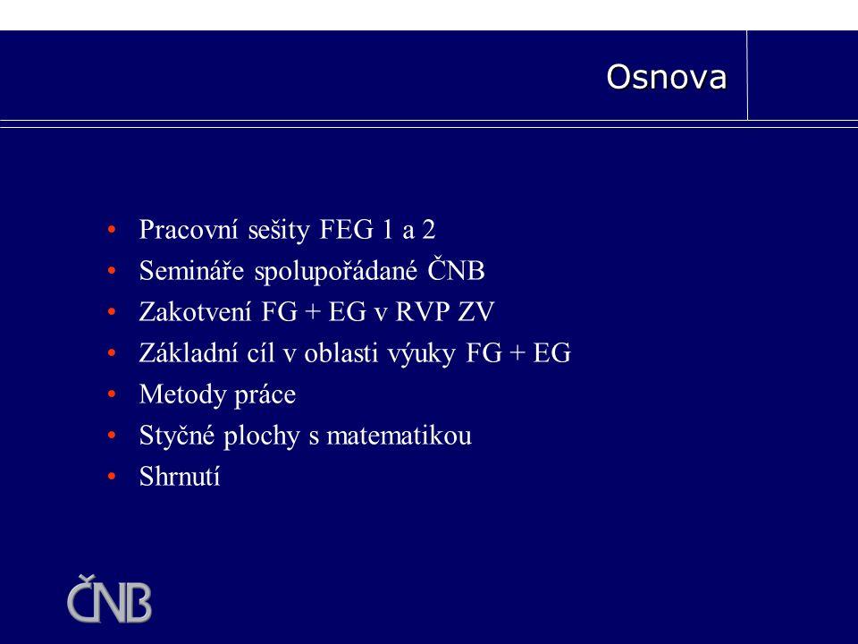 Pracovní sešity FEG 1 a 2 Semináře spolupořádané ČNB Zakotvení FG + EG v RVP ZV Základní cíl v oblasti výuky FG + EG Metody práce Styčné plochy s matematikou Shrnutí Osnova