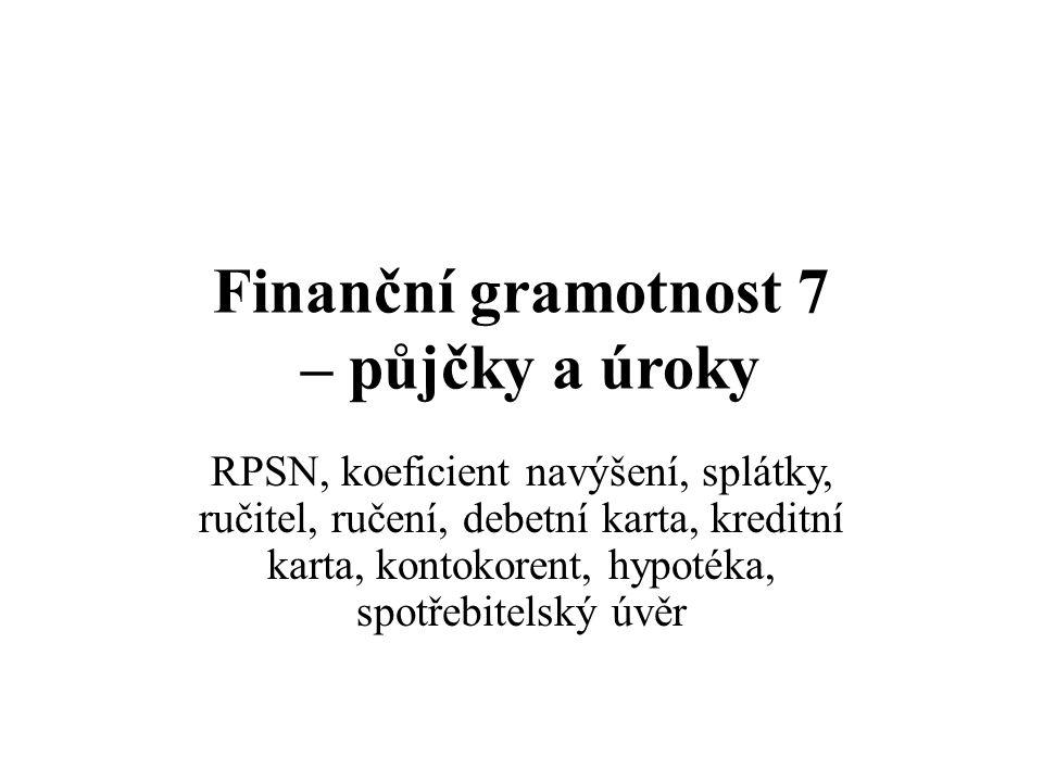 Finanční gramotnost 7 – půjčky a úroky RPSN, koeficient navýšení, splátky, ručitel, ručení, debetní karta, kreditní karta, kontokorent, hypotéka, spotřebitelský úvěr