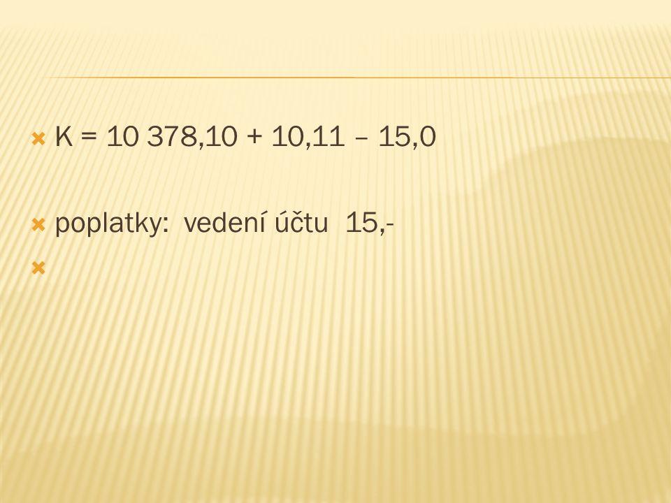 K = 10 378,10 + 10,11 – 15,0  poplatky: vedení účtu 15,- 