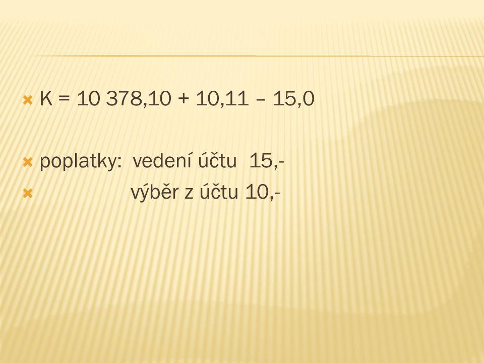  K = 10 378,10 + 10,11 – 15,0  poplatky: vedení účtu 15,-  výběr z účtu 10,-