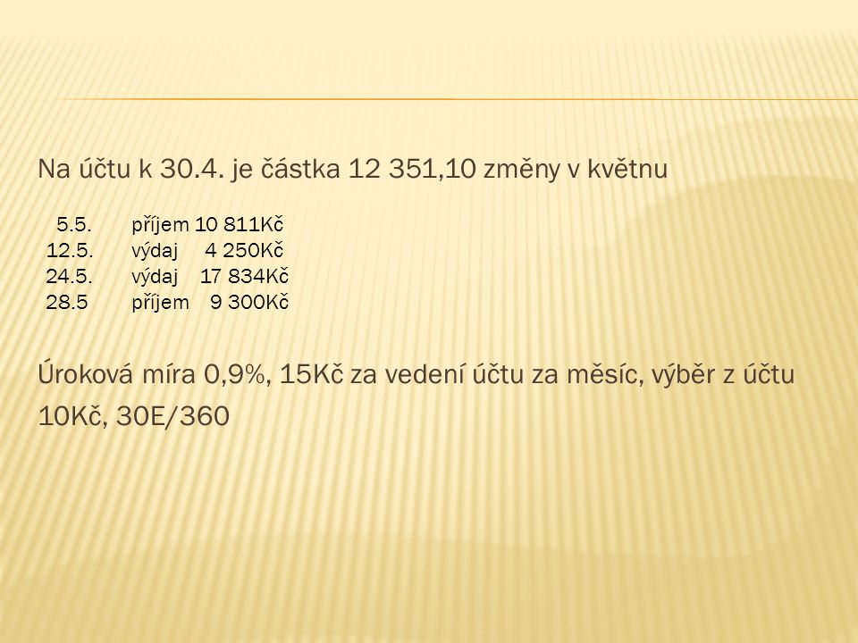 K = 10 378,10 + 10,11 – 15,0 - 2.10,0 = 10 353,21  poplatky: vedení účtu 15,-  výběr z účtu 10,-