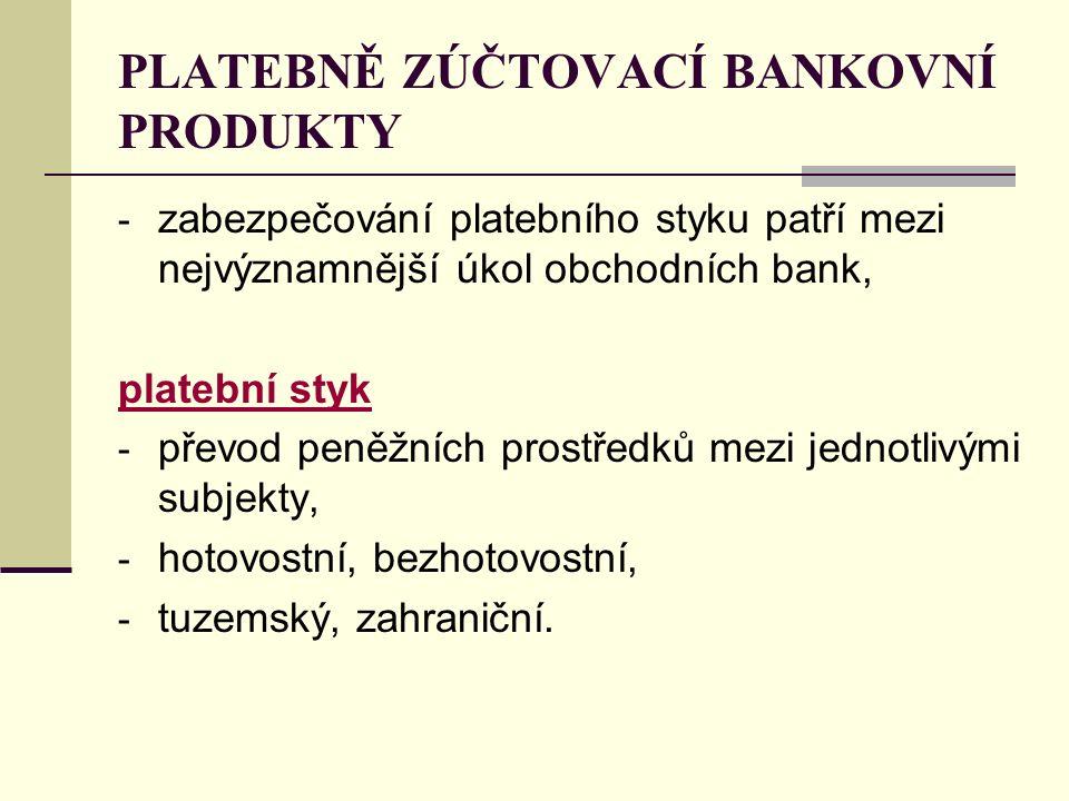 PLATEBNĚ ZÚČTOVACÍ BANKOVNÍ PRODUKTY - zabezpečování platebního styku patří mezi nejvýznamnější úkol obchodních bank, platební styk - převod peněžních prostředků mezi jednotlivými subjekty, - hotovostní, bezhotovostní, - tuzemský, zahraniční.
