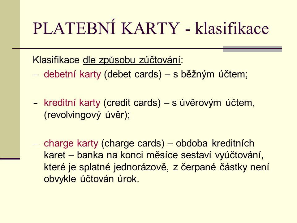 PLATEBNÍ KARTY - klasifikace Klasifikace dle způsobu zúčtování:  debetní karty (debet cards) – s běžným účtem;  kreditní karty (credit cards) – s úvěrovým účtem, (revolvingový úvěr);  charge karty (charge cards) – obdoba kreditních karet – banka na konci měsíce sestaví vyúčtování, které je splatné jednorázově, z čerpané částky není obvykle účtován úrok.