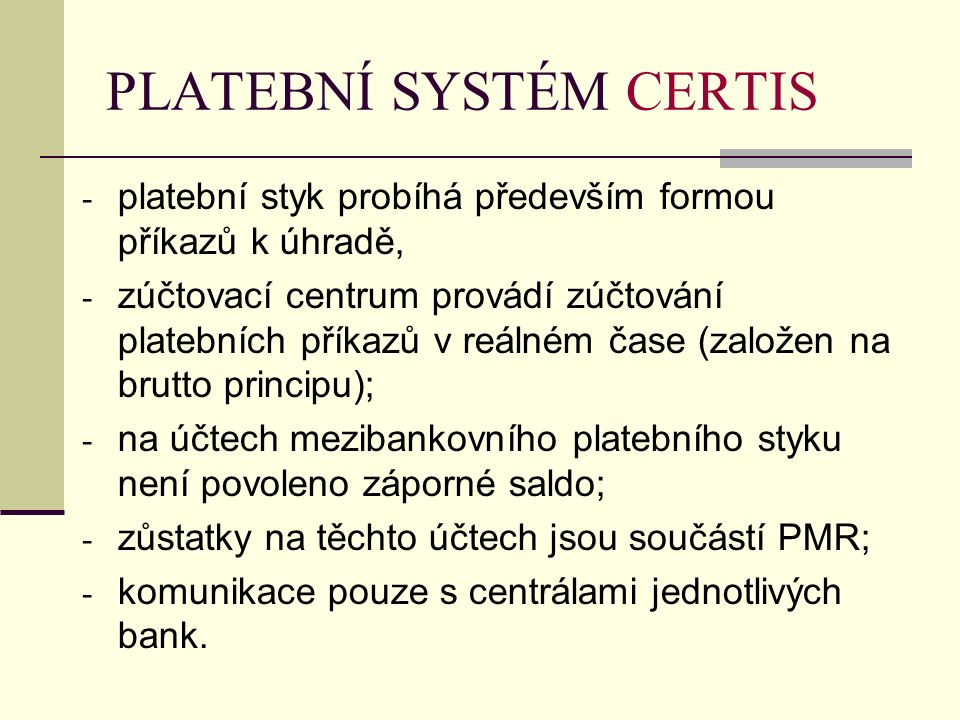 PLATEBNÍ SYSTÉM CERTIS - platební styk probíhá především formou příkazů k úhradě, - zúčtovací centrum provádí zúčtování platebních příkazů v reálném čase (založen na brutto principu); - na účtech mezibankovního platebního styku není povoleno záporné saldo; - zůstatky na těchto účtech jsou součástí PMR; - komunikace pouze s centrálami jednotlivých bank.