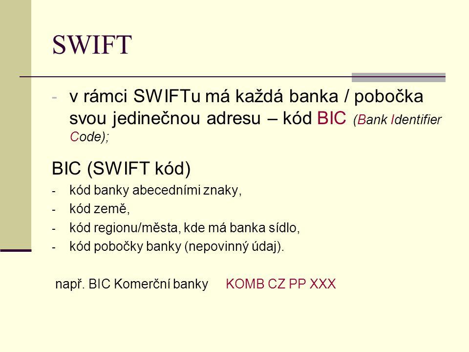 SWIFT - v rámci SWIFTu má každá banka / pobočka svou jedinečnou adresu – kód BIC (Bank Identifier Code); BIC (SWIFT kód) - kód banky abecedními znaky, - kód země, - kód regionu/města, kde má banka sídlo, - kód pobočky banky (nepovinný údaj).