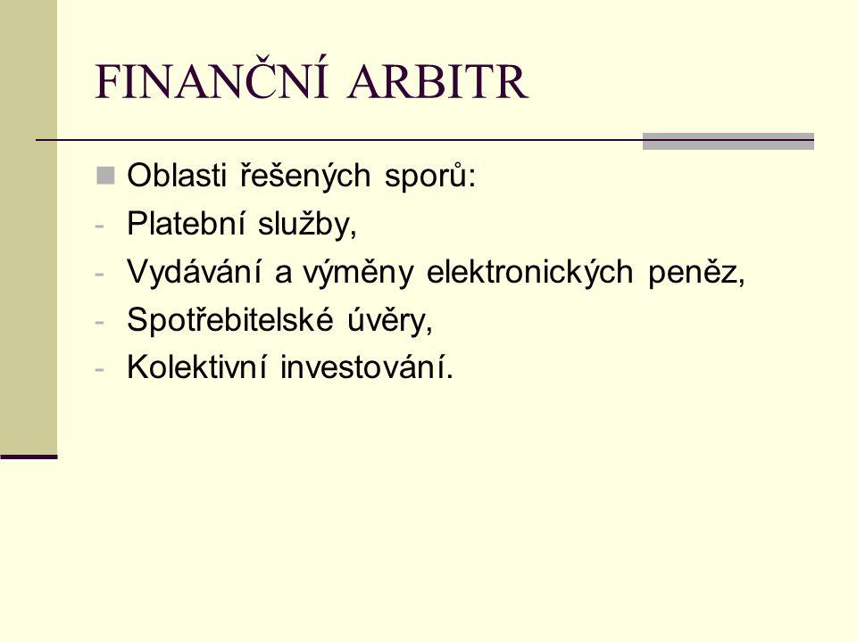 FINANČNÍ ARBITR Oblasti řešených sporů: - Platební služby, - Vydávání a výměny elektronických peněz, - Spotřebitelské úvěry, - Kolektivní investování.