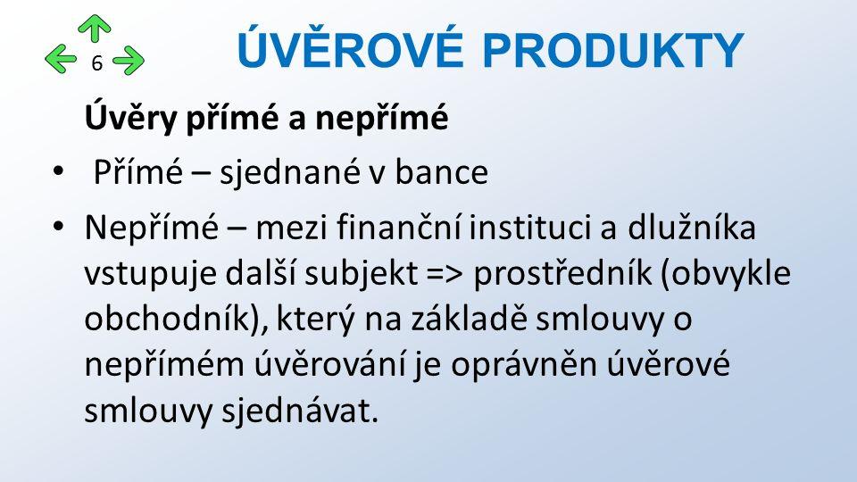 Úvěry přímé a nepřímé Přímé – sjednané v bance Nepřímé – mezi finanční instituci a dlužníka vstupuje další subjekt => prostředník (obvykle obchodník),