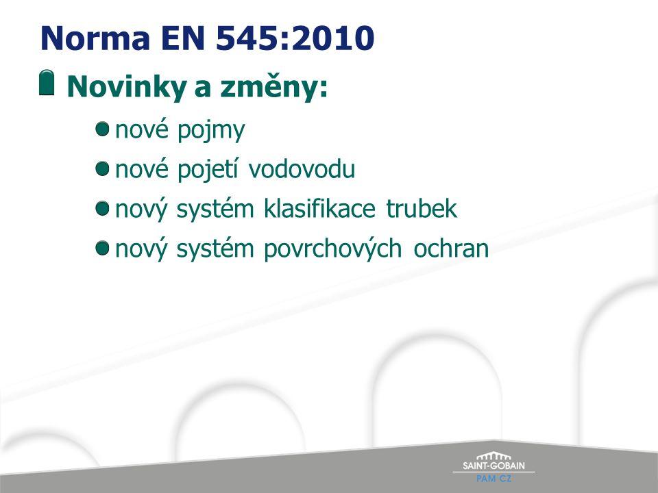 Norma EN 545:2010 Novinky a změny: nové pojmy nové pojetí vodovodu nový systém klasifikace trubek nový systém povrchových ochran