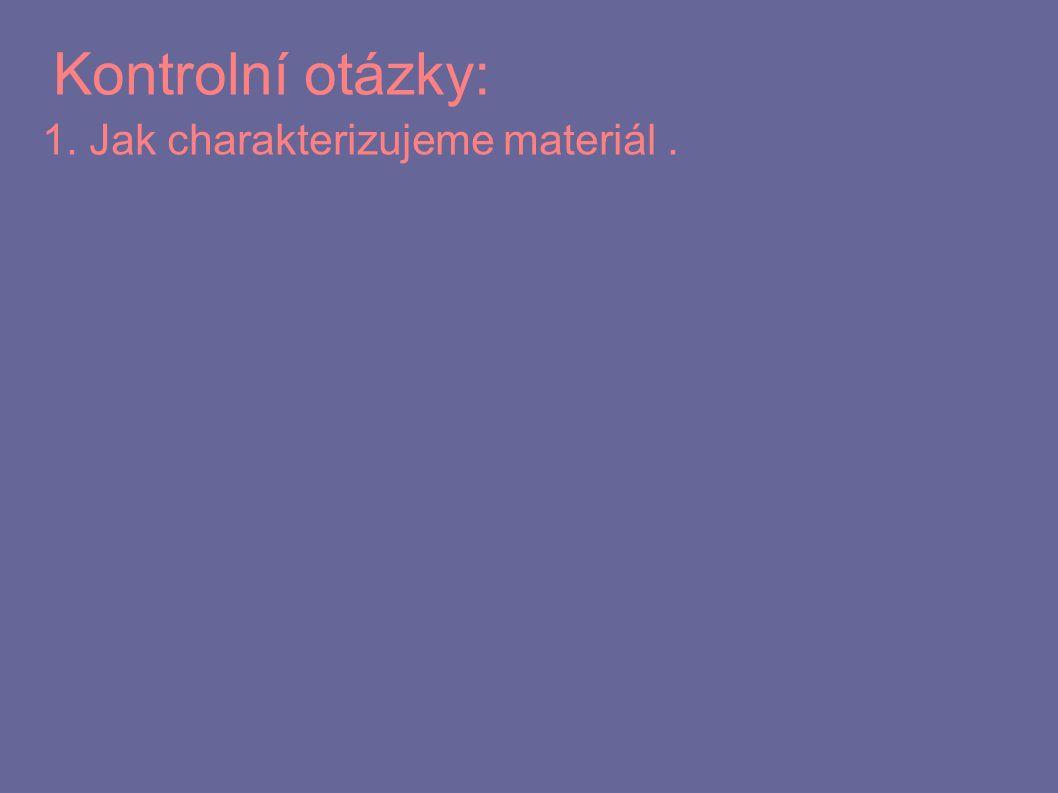 Kontrolní otázky: 1. Jak charakterizujeme materiál.