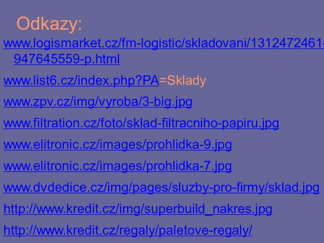 Odkazy: www.logismarket.cz/fm-logistic/skladovani/1312472461- 947645559-p.html www.list6.cz/index.php PAwww.list6.cz/index.php PA=Sklady www.zpv.cz/img/vyroba/3-big.jpg www.filtration.cz/foto/sklad-filtracniho-papiru.jpg www.elitronic.cz/images/prohlidka-9.jpg www.elitronic.cz/images/prohlidka-7.jpg www.dvdedice.cz/img/pages/sluzby-pro-firmy/sklad.jpg http://www.kredit.cz/img/superbuild_nakres.jpg http://www.kredit.cz/regaly/paletove-regaly/