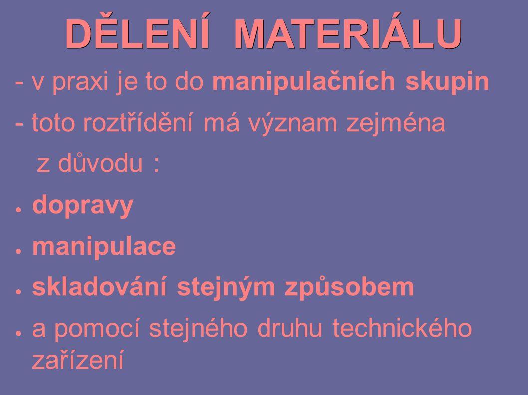 DĚLENÍ MATERIÁLU - v praxi je to do manipulačních skupin - toto roztřídění má význam zejména z důvodu : ● dopravy ● manipulace ● skladování stejným zp