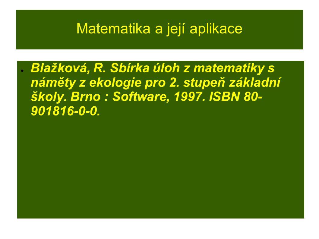 Matematika a její aplikace ● Blažková, R. Sbírka úloh z matematiky s náměty z ekologie pro 2. stupeň základní školy. Brno : Software, 1997. ISBN 80- 9