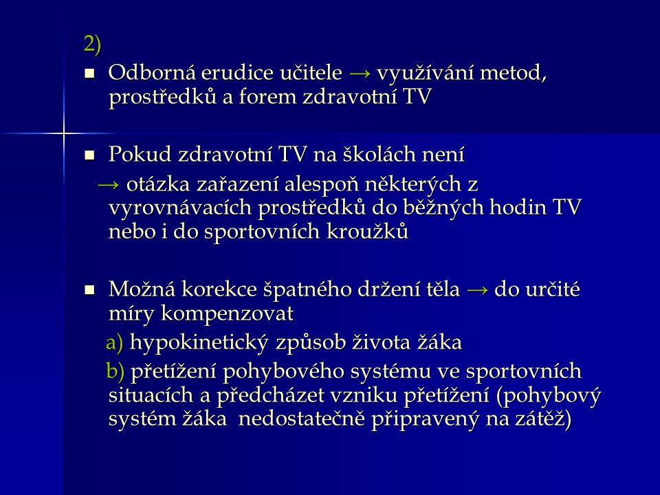 2) Odborná erudice učitele → využívání metod, prostředků a forem zdravotní TV Odborná erudice učitele → využívání metod, prostředků a forem zdravotní TV Pokud zdravotní TV na školách není Pokud zdravotní TV na školách není → otázka zařazení alespoň některých z vyrovnávacích prostředků do běžných hodin TV nebo i do sportovních kroužků → otázka zařazení alespoň některých z vyrovnávacích prostředků do běžných hodin TV nebo i do sportovních kroužků Možná korekce špatného držení těla → do určité míry kompenzovat Možná korekce špatného držení těla → do určité míry kompenzovat a) hypokinetický způsob života žáka a) hypokinetický způsob života žáka b) přetížení pohybového systému ve sportovních situacích a předcházet vzniku přetížení (pohybový systém žáka nedostatečně připravený na zátěž) b) přetížení pohybového systému ve sportovních situacích a předcházet vzniku přetížení (pohybový systém žáka nedostatečně připravený na zátěž)