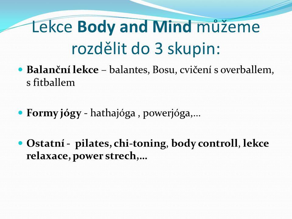 Lekce Body and Mind můžeme rozdělit do 3 skupin: Balanční lekce – balantes, Bosu, cvičení s overballem, s fitballem Formy jógy - hathajóga, powerjóga,… Ostatní - pilates, chi-toning, body controll, lekce relaxace, power strech,…