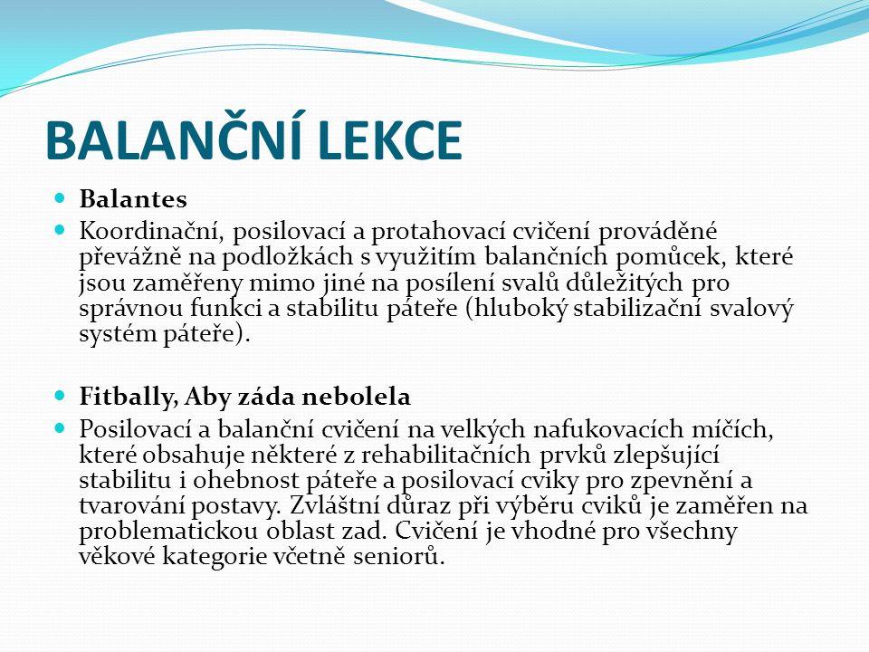 BALANČNÍ LEKCE Balantes Koordinační, posilovací a protahovací cvičení prováděné převážně na podložkách s využitím balančních pomůcek, které jsou zaměřeny mimo jiné na posílení svalů důležitých pro správnou funkci a stabilitu páteře (hluboký stabilizační svalový systém páteře).