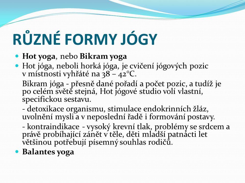RŮZNÉ FORMY JÓGY Hot yoga, nebo Bikram yoga Hot jóga, neboli horká jóga, je cvičení jógových pozic v místnosti vyhřáté na 38 – 42°C. Bikram jóga - pře