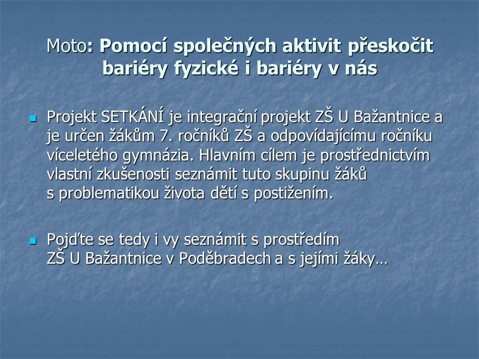 Moto: Pomocí společných aktivit přeskočit bariéry fyzické i bariéry v nás Projekt SETKÁNÍ je integrační projekt ZŠ U Bažantnice a je určen žákům 7.