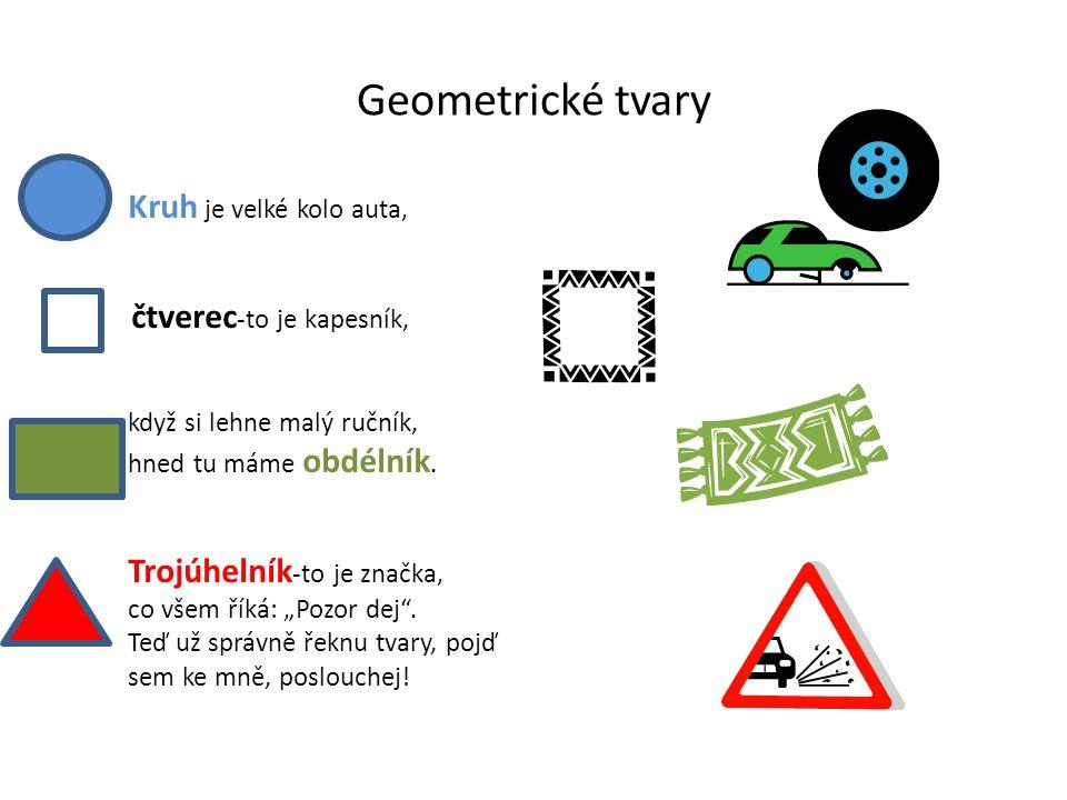 Geometrické tvary Kruh je velké kolo auta, čtverec -to je kapesník, když si lehne malý ručník, hned tu máme obdélník. Trojúhelník -to je značka, co vš
