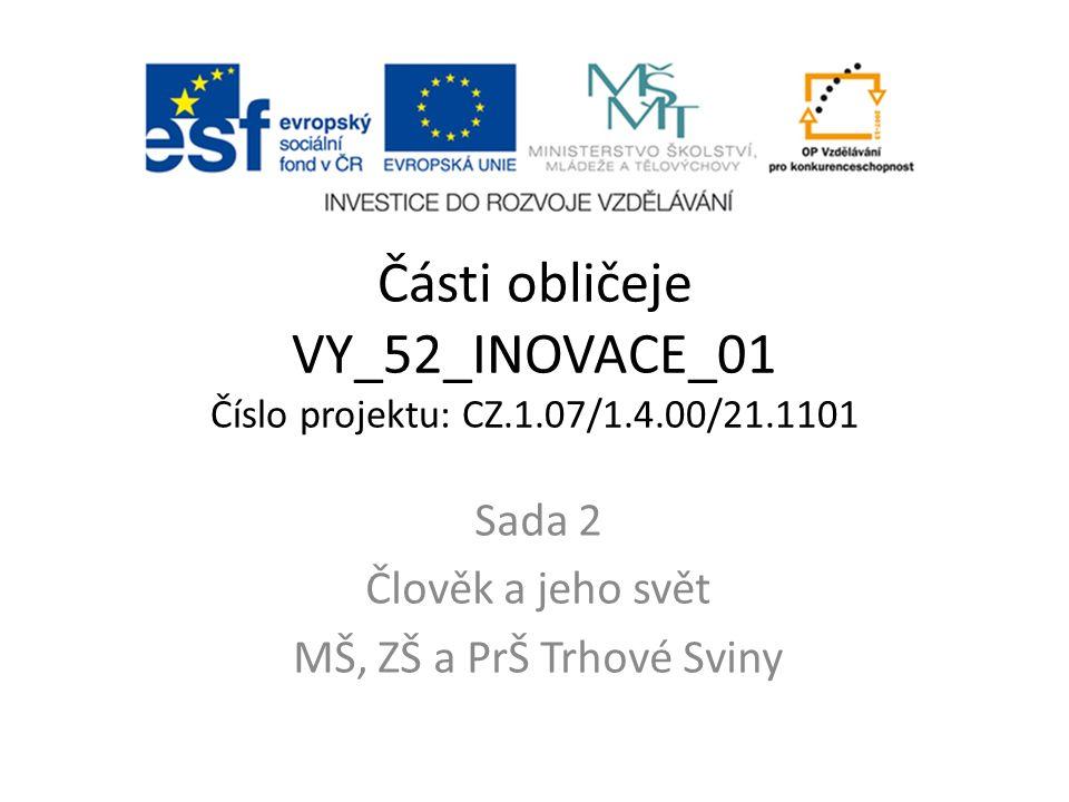 Části obličeje VY_52_INOVACE_01 Číslo projektu: CZ.1.07/1.4.00/21.1101 Sada 2 Člověk a jeho svět MŠ, ZŠ a PrŠ Trhové Sviny