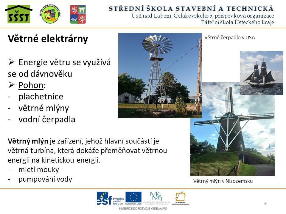 6 STŘEDNÍ ŠKOLA STAVEBNÍ A TECHNICKÁSTŘEDNÍ ŠKOLA STAVEBNÍ A TECHNICKÁ Ústí nad Labem, Čelakovského 5, příspěvková organizace Páteřní škola Ústeckého kraje Větrné elektrárny  Energie větru se využívá se od dávnověku  Pohon: -plachetnice -větrné mlýny -vodní čerpadla Větrný mlýn je zařízení, jehož hlavní součástí je větrná turbína, která dokáže přeměňovat větrnou energii na kinetickou energii.