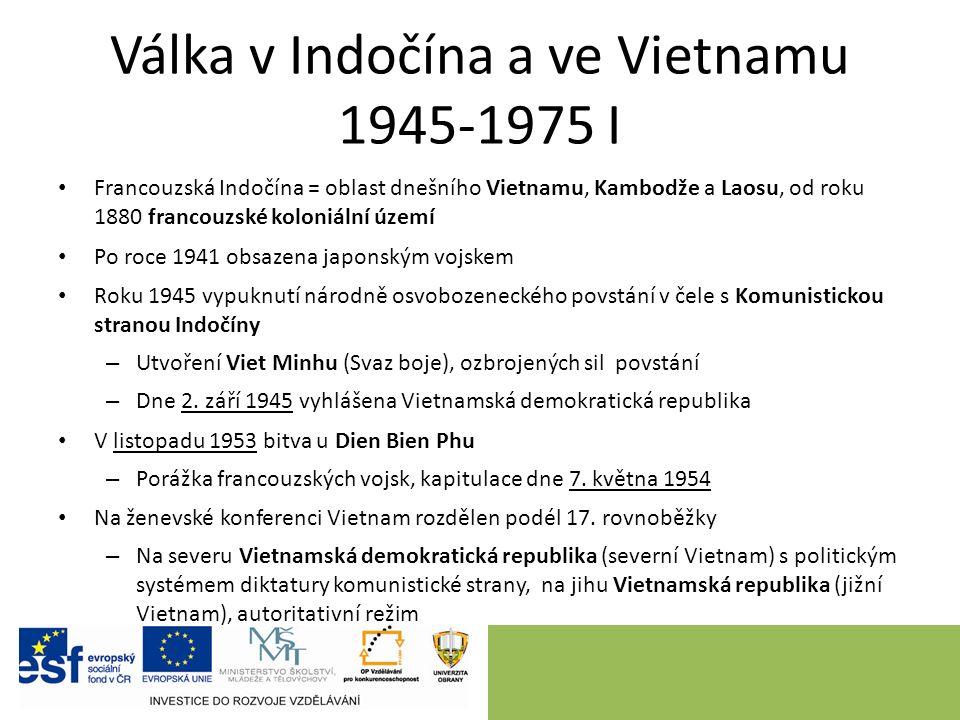 Válka v Indočína a ve Vietnamu 1945-1975 I Francouzská Indočína = oblast dnešního Vietnamu, Kambodže a Laosu, od roku 1880 francouzské koloniální území Po roce 1941 obsazena japonským vojskem Roku 1945 vypuknutí národně osvobozeneckého povstání v čele s Komunistickou stranou Indočíny – Utvoření Viet Minhu (Svaz boje), ozbrojených sil povstání – Dne 2.