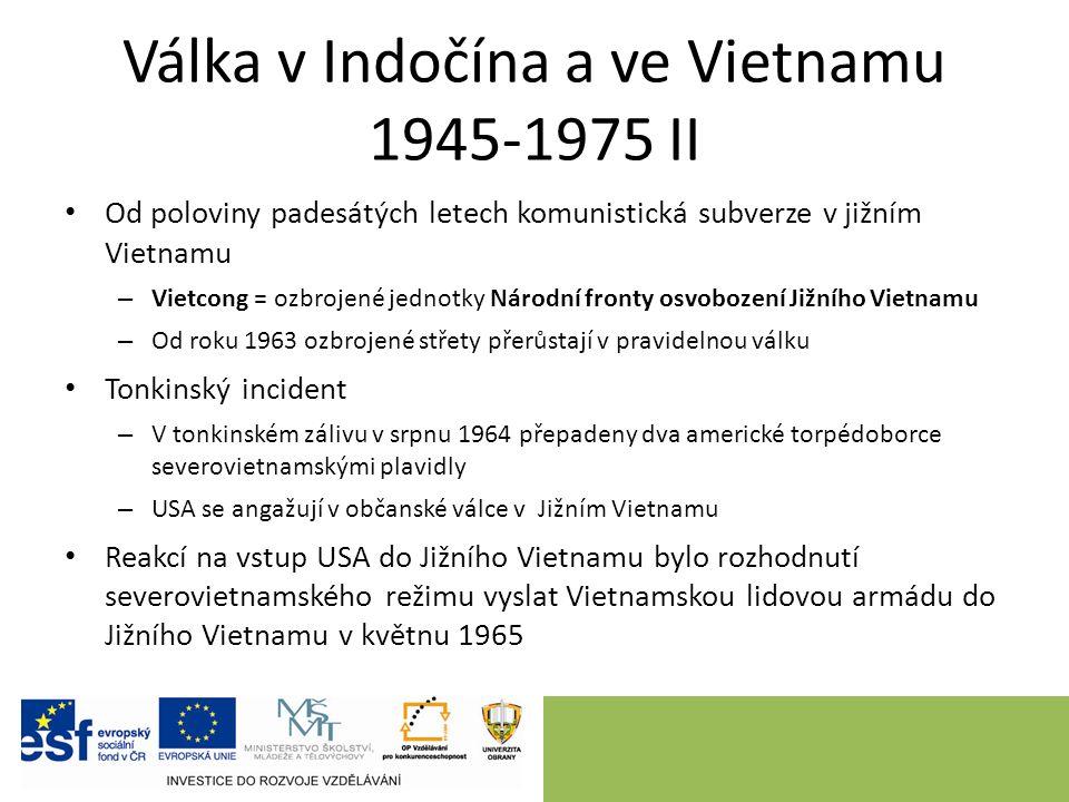 Válka v Indočína a ve Vietnamu 1945-1975 II Od poloviny padesátých letech komunistická subverze v jižním Vietnamu – Vietcong = ozbrojené jednotky Národní fronty osvobození Jižního Vietnamu – Od roku 1963 ozbrojené střety přerůstají v pravidelnou válku Tonkinský incident – V tonkinském zálivu v srpnu 1964 přepadeny dva americké torpédoborce severovietnamskými plavidly – USA se angažují v občanské válce v Jižním Vietnamu Reakcí na vstup USA do Jižního Vietnamu bylo rozhodnutí severovietnamského režimu vyslat Vietnamskou lidovou armádu do Jižního Vietnamu v květnu 1965