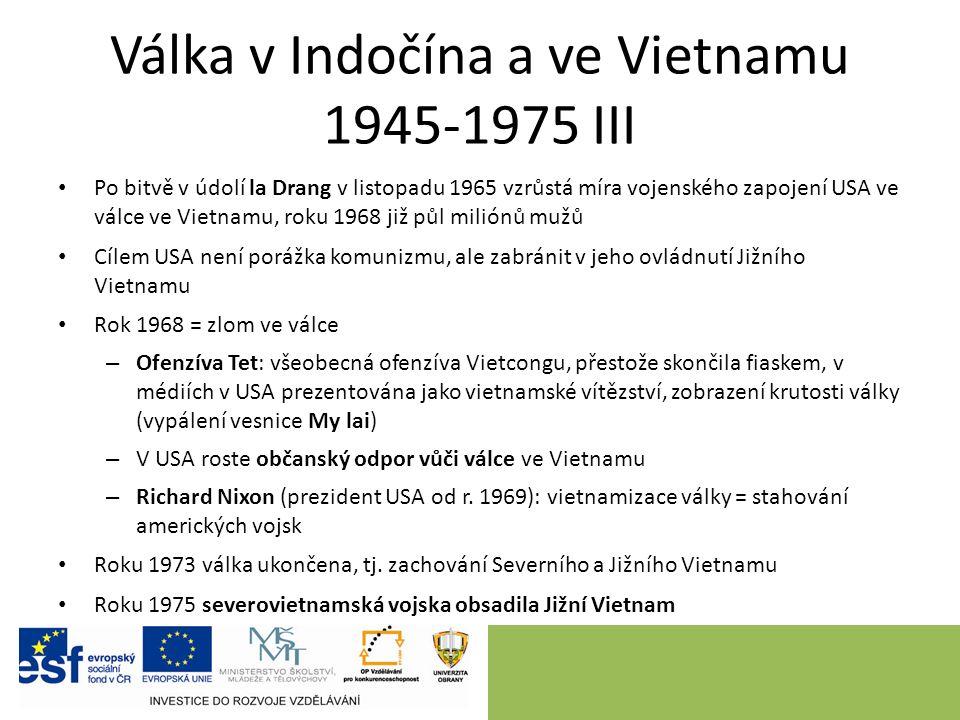 Válka v Indočína a ve Vietnamu 1945-1975 III Po bitvě v údolí la Drang v listopadu 1965 vzrůstá míra vojenského zapojení USA ve válce ve Vietnamu, roku 1968 již půl miliónů mužů Cílem USA není porážka komunizmu, ale zabránit v jeho ovládnutí Jižního Vietnamu Rok 1968 = zlom ve válce – Ofenzíva Tet: všeobecná ofenzíva Vietcongu, přestože skončila fiaskem, v médiích v USA prezentována jako vietnamské vítězství, zobrazení krutosti války (vypálení vesnice My lai) – V USA roste občanský odpor vůči válce ve Vietnamu – Richard Nixon (prezident USA od r.