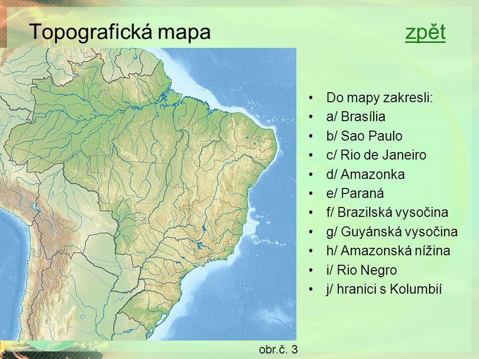 Topografická mapa zpětzpět Do mapy zakresli: a/ Brasília b/ Sao Paulo c/ Rio de Janeiro d/ Amazonka e/ Paraná f/ Brazilská vysočina g/ Guyánská vysočina h/ Amazonská nížina i/ Rio Negro j/ hranici s Kolumbií obr.č.