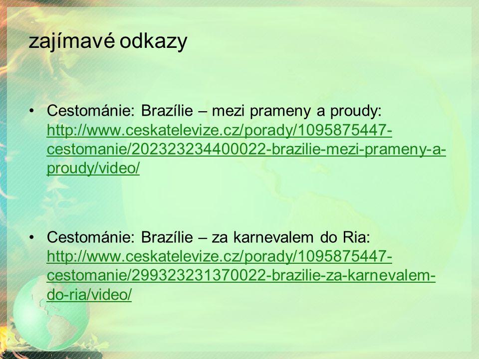 zajímavé odkazy Cestománie: Brazílie – mezi prameny a proudy: http://www.ceskatelevize.cz/porady/1095875447- cestomanie/202323234400022-brazilie-mezi-prameny-a- proudy/video/ http://www.ceskatelevize.cz/porady/1095875447- cestomanie/202323234400022-brazilie-mezi-prameny-a- proudy/video/ Cestománie: Brazílie – za karnevalem do Ria: http://www.ceskatelevize.cz/porady/1095875447- cestomanie/299323231370022-brazilie-za-karnevalem- do-ria/video/ http://www.ceskatelevize.cz/porady/1095875447- cestomanie/299323231370022-brazilie-za-karnevalem- do-ria/video/