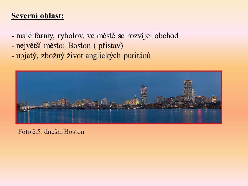 Severní oblast: - malé farmy, rybolov, ve městě se rozvíjel obchod - největší město: Boston ( přístav) - upjatý, zbožný život anglických puritánů Foto č.5: dnešní Boston