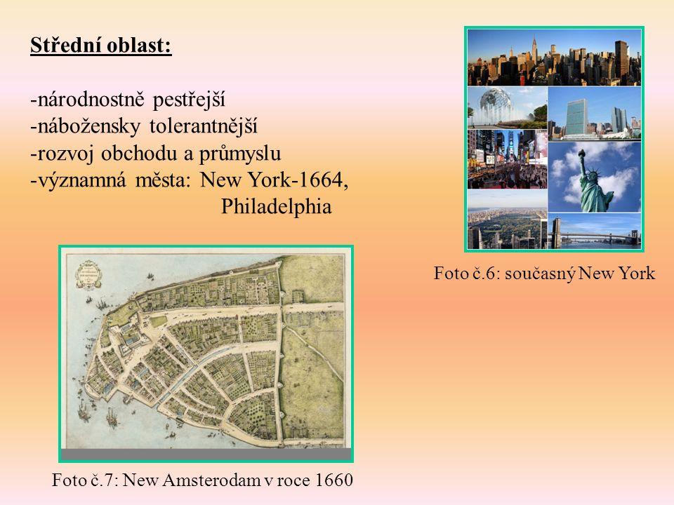 Střední oblast: -národnostně pestřejší -nábožensky tolerantnější -rozvoj obchodu a průmyslu -významná města: New York-1664, Philadelphia Foto č.6: současný New York Foto č.7: New Amsterodam v roce 1660