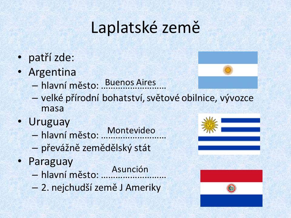 Laplatské země patří zde: Argentina – hlavní město: ……………………… – velké přírodní bohatství, světové obilnice, vývozce masa Uruguay – hlavní město: ……………………… – převážně zemědělský stát Paraguay – hlavní město: ……………………… – 2.