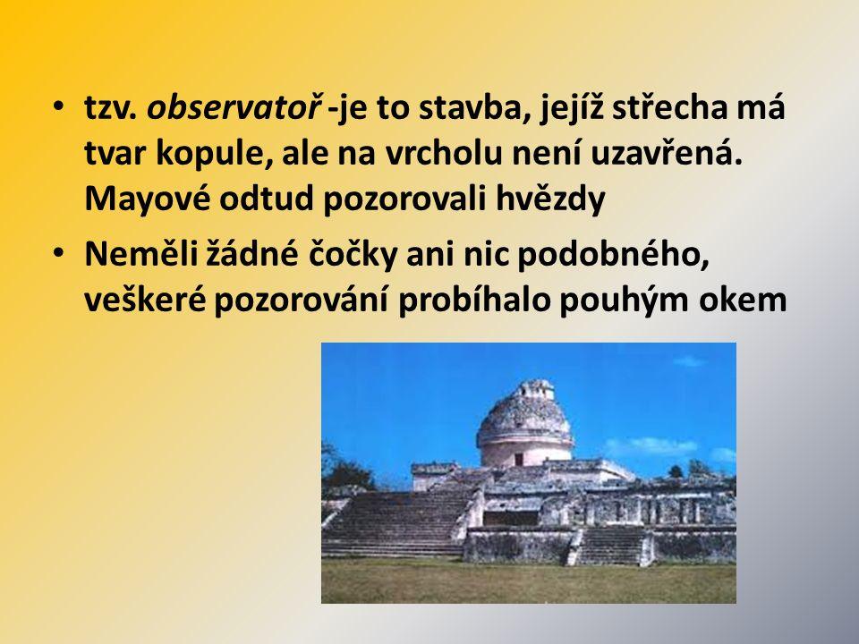 tzv. observatoř -je to stavba, jejíž střecha má tvar kopule, ale na vrcholu není uzavřená. Mayové odtud pozorovali hvězdy Neměli žádné čočky ani nic p